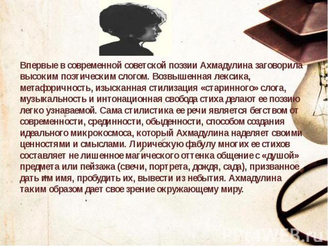 Впервые в современной советской поэзии Ахмадулина заговорила высоким поэтическим слогом. Возвышенная лексика, метафоричность, изысканная стилизация «старинного» слога, музыкальность и интонационная свобода стиха делают ее поэзию легко узнаваемой. Са…