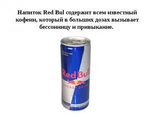 Напиток Red Bul содержит всем известный кофеин, который в больших дозах вызывает