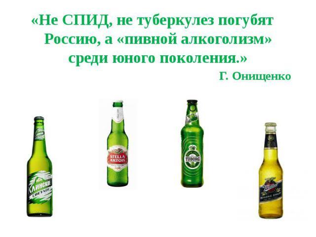 «Не СПИД, не туберкулез погубят Россию, а «пивной алкоголизм» среди юного поколения.»Г. Онищенко