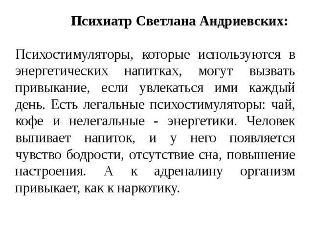 Психиатр Светлана Андриевских: Психостимуляторы, которые используются в энергетических напитках, могут вызвать привыкание, если увлекаться ими каждый день. Есть легальные психостимуляторы: чай, кофе и нелегальные - энергетики. Человек выпивает напит…