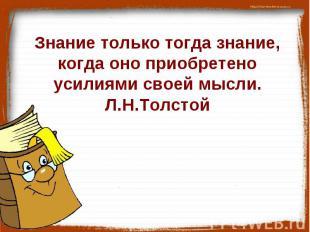 Знание только тогда знание, когда оно приобретено усилиями своей мысли.Л.Н.Толст