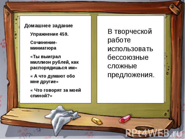 Упражнение 459.Сочинение-миниатюра«Ты выиграл миллион рублей, как распорядишься им»« А что думают обо мне другие»« Что говорят за моей спиной?» В творческой работе использовать бессоюзные сложные предложения.