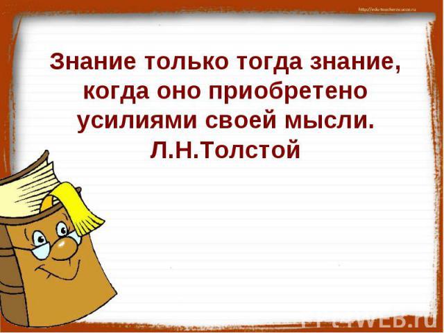 Знание только тогда знание, когда оно приобретено усилиями своей мысли.Л.Н.Толстой