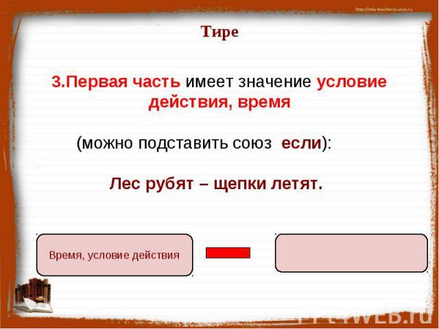 Тире 3.Первая часть имеет значение условие действия, время (можно подставить союз если): Лес рубят – щепки летят.