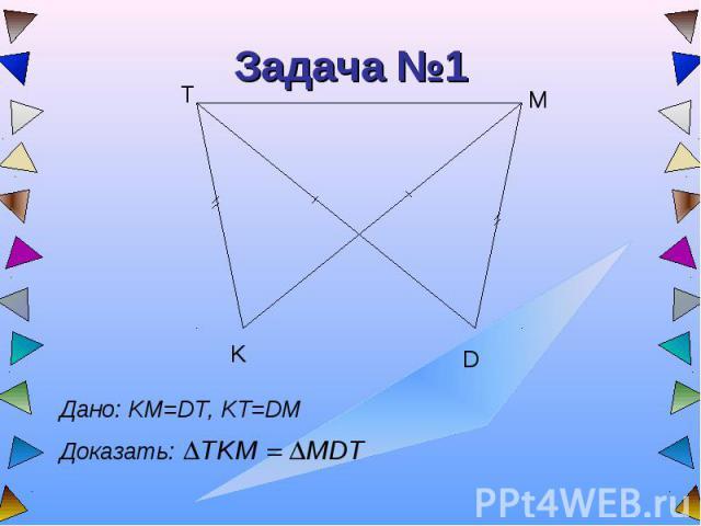 Задача №1 Дано: KM=DT, KT=DMДоказать: