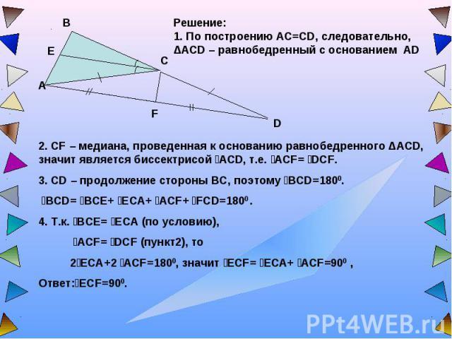 Решение:1. По построению AC=CD, следовательно, ΔACD – равнобедренный с основанием AD 2. CF – медиана, проведенная к основанию равнобедренного ΔACD, значит является биссектрисой ےACD, т.е. ےACF= ےDCF.3. CD – продолжение стороны ВС, поэтому ےВCD=1800.…