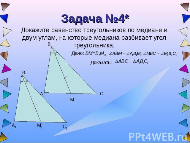 Задача №4* Докажите равенство треугольников по медиане и двум углам, на которые медиана разбивает угол треугольника.