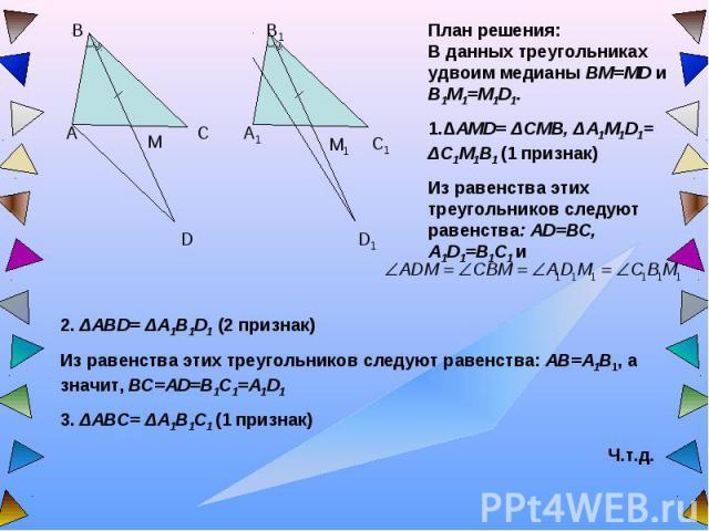 План решения:В данных треугольниках удвоим медианы BM=MD и B1M1=M1D1. 1.ΔAMD= ΔCMB, ΔA1M1D1= ΔC1M1B1 (1 признак)Из равенства этих треугольников следуют равенства: AD=BC, A1D1=B1C1 и 2. ΔABD= ΔA1B1D1 (2 признак)Из равенства этих треугольников следуют…
