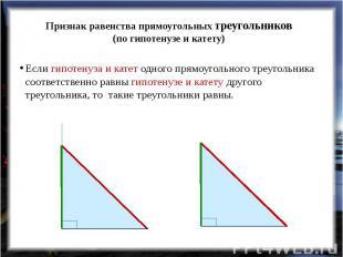 Признак равенства прямоугольных треугольников(по гипотенузе и катету) Если гипот