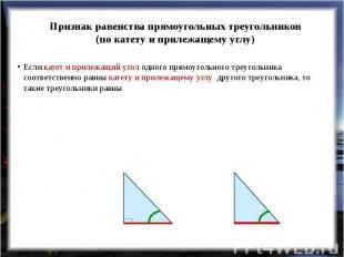 Признак равенства прямоугольных треугольников(по катету и прилежащему углу) Если