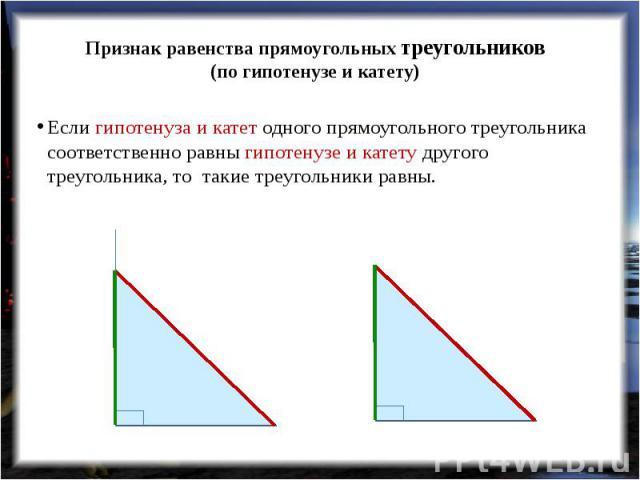 Признак равенства прямоугольных треугольников(по гипотенузе и катету) Если гипотенуза и катет одного прямоугольного треугольника соответственно равны гипотенузе и катету другого треугольника, то такие треугольники равны.