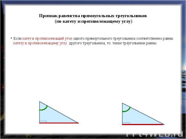 Признак равенства прямоугольных треугольников (по катету и противолежащему углу) Если катет и противолежащий угол одного прямоугольного треугольника соответственно равны катету и противолежащему углу другого треугольника, то такие треугольники равны