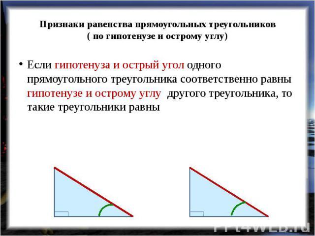Признаки равенства прямоугольных треугольников( по гипотенузе и острому углу) Если гипотенуза и острый угол одного прямоугольного треугольника соответственно равны гипотенузе и острому углу другого треугольника, то такие треугольники равны