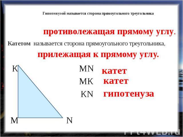 Гипотенузой называется сторона прямоугольного треугольника противолежащая прямому углу. Катетом называется сторона прямоугольного треугольника, прилежащая к прямому углу.