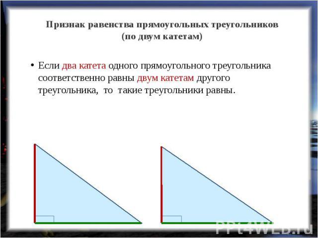 Признак равенства прямоугольных треугольников(по двум катетам) Если два катета одного прямоугольного треугольника соответственно равны двум катетам другого треугольника, то такие треугольники равны.