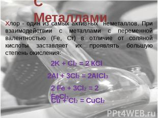 С Металлами Хлор - один из самых активных неметаллов. При взаимодействии с метал
