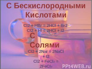 С Бескислородными Кислотами Cl2 + HBr = 2HCl + Br2Cl2 + HI = 2HCl + I2 С Солями