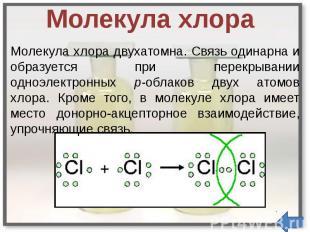 Молекула хлора Молекула хлора двухатомна. Связь одинарна и образуется при перекр