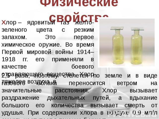 Физические свойства Хлор– ядовитый газ желто-зеленого цвета с резким запахом. Это первое химическое оружие. Во время Первой мировой войны 1914–1918 гг. его применяли в качестве боевого отравляющего вещества. Хлор тяжелее воздуха в 2,5 раза, поэтому…