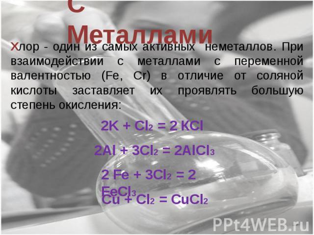 С Металлами Хлор - один из самых активных неметаллов. При взаимодействии с металлами с переменной валентностью (Fe, Cr) в отличие от соляной кислоты заставляет их проявлять большую степень окисления: 2K + Cl2 = 2 КCl 2Al + 3Cl2 = 2AlCl3 2 Fe + 3Cl2 …