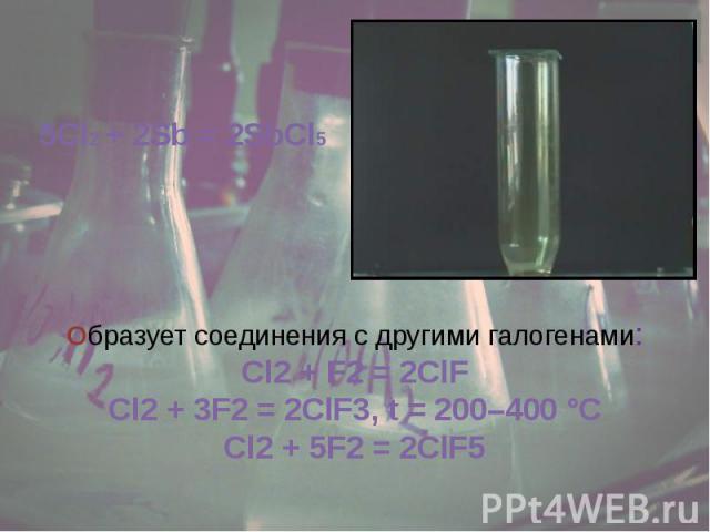 5Cl2 + 2Sb = 2SbCl5 Образует соединения с другими галогенами:Cl2 + F2 = 2ClFCl2 + 3F2 = 2ClF3, t=200–400°CCl2 + 5F2 = 2ClF5