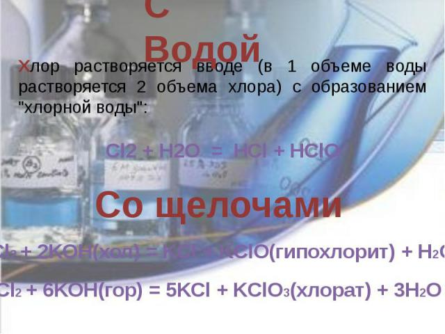 С Водой Хлор растворяется вводе (в 1 объеме воды растворяется 2 объема хлора) с образованием
