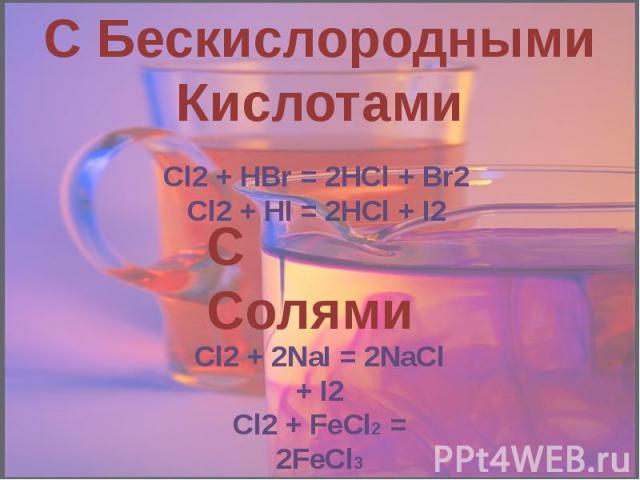 С Бескислородными Кислотами Cl2 + HBr = 2HCl + Br2Cl2 + HI = 2HCl + I2 С Солями Cl2 + 2NaI = 2NaCl + I2Cl2 + FeCl2 = 2FeCl3