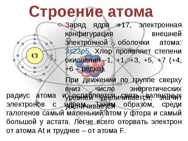 Строение атома Заряд ядра +17, электронная конфигурация внешней электронной оболочки атома: 3s23p5. Хлор проявляет степени окисления–1, +1, +3, +5, +7 (+4, +6– редко).При движении по группе сверху вниз число энергетических уровней увеличивается, з…