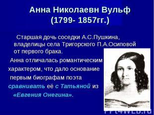 Анна Николаевн Вульф(1799- 1857гг.) Старшая дочь соседки А.С.Пушкина, владелицы