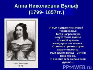Анна Николаевна Вульф(1799- 1857гг.) Я был свидетелем златой твоей весны;Тогда н
