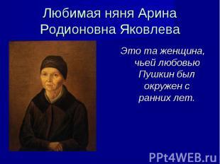 Любимая няня Арина Родионовна Яковлева Это та женщина, чьей любовью Пушкин был о