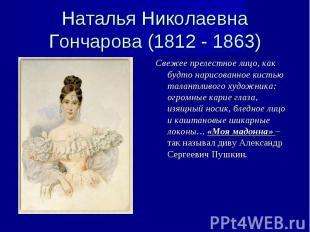 Наталья Николаевна Гончарова (1812 - 1863) Свежее прелестное лицо, как будто нар