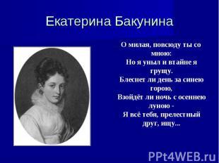 Екатерина Бакунина …О милая, повсюду ты со мною:Но я уныл и втайне я грущу.Блесн