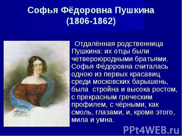 Софья Фёдоровна Пушкина(1806-1862) Отдалённая родственница Пушкина: их отцы были четвероюродными братьями. Софья Фёдоровна считалась одною из первых красавиц среди московских барышень, была стройна и высока ростом, с прекрасным греческим профилем, с…