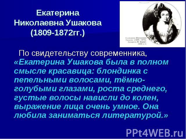 Екатерина Николаевна Ушакова(1809-1872гг.) По свидетельству современника, «Екатерина Ушакова была в полном смысле красавица: блондинка с пепельными волосами, тёмно-голубыми глазами, роста среднего, густые волосы нависли до колен, выражение лица очен…