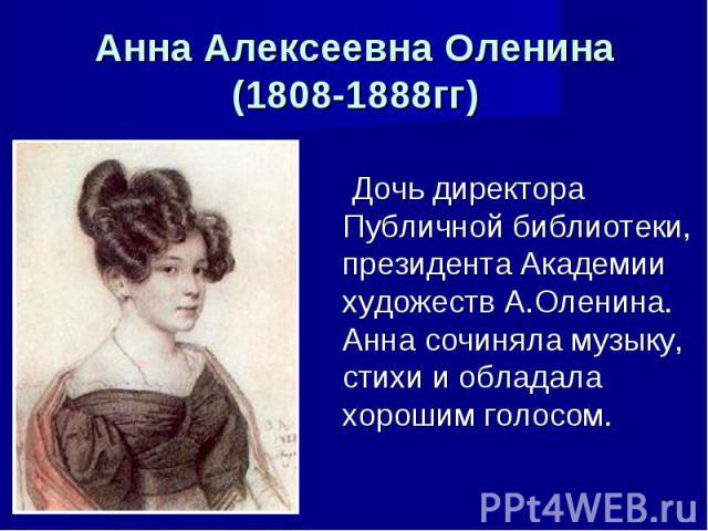 Анна Алексеевна Оленина (1808-1888гг) Дочь директора Публичной библиотеки, президента Академии художеств А.Оленина. Анна сочиняла музыку, стихи и обладала хорошим голосом.