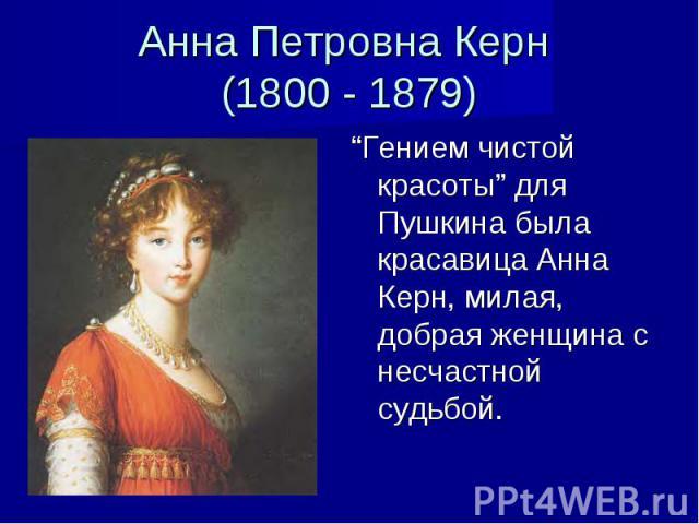 """Анна Петровна Керн (1800 - 1879) """"Гением чистой красоты"""" для Пушкина была красавица Анна Керн, милая, добрая женщина с несчастной судьбой."""