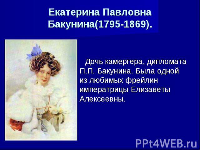 Екатерина Павловна Бакунина(1795-1869). Дочь камергера, дипломата П.П. Бакунина. Была одной из любимых фрейлин императрицы Елизаветы Алексеевны.