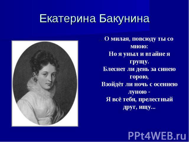 Екатерина Бакунина …О милая, повсюду ты со мною:Но я уныл и втайне я грущу.Блеснет ли день за синею горою,Взойдёт ли ночь с осеннею луною -Я всё тебя, прелестный друг, ищу...