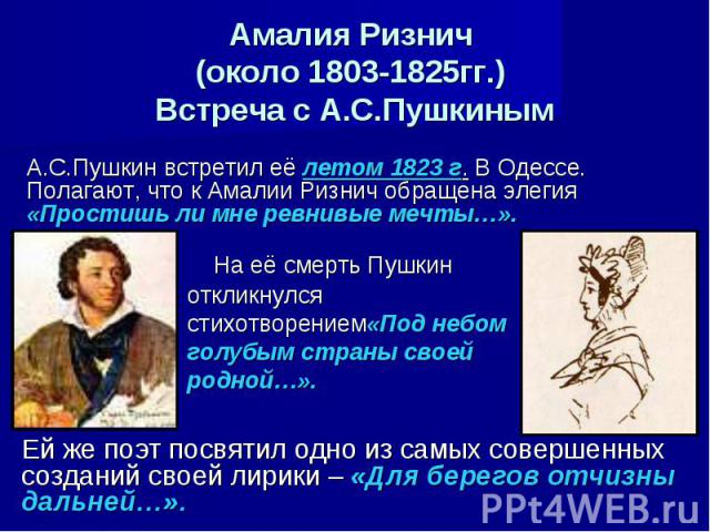 Амалия Ризнич (около 1803-1825гг.) Встреча с А.С.Пушкиным А.С.Пушкин встретил её летом 1823 г. В Одессе. Полагают, что к Амалии Ризнич обращена элегия «Простишь ли мне ревнивые мечты…». На её смерть Пушкин откликнулся стихотворением«Под небом голубы…