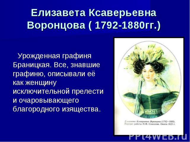 Елизавета Ксаверьевна Воронцова ( 1792-1880гг.) Урожденная графиня Браницкая. Все, знавшие графиню, описывали её как женщину исключительной прелести и очаровывающего благородного изящества.
