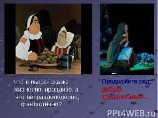 Что в пьесе- сказке жизненно, правдиво, а что неправдоподобно,фантастично? Продо