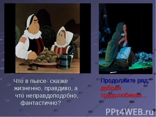 Что в пьесе- сказке жизненно, правдиво, а что неправдоподобно,фантастично? Продолжите ряд:добраятрудолюбивая…