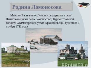 Родина Ломоносова Михаил Васильевич Ломоносов родился в селе Денисовка (ныне сел