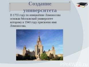 Создание университета В 1755 году по инициативе Ломоносова основан Московский ун
