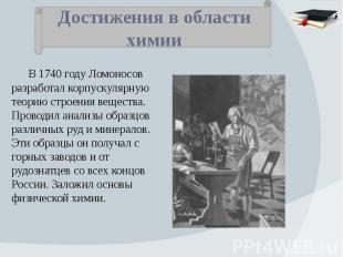 Достижения в области химии В 1740 году Ломоносов разработал корпускулярную теори