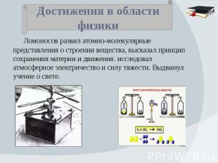 Достижения в области физики Ломоносов развил атомно-молекулярные представления о