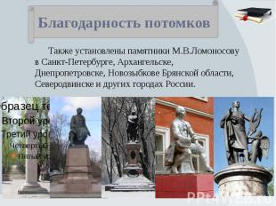 Благодарность потомков Также установлены памятники М.В.Ломоносову в Санкт-Петерб