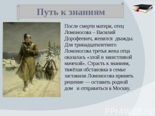 Путь к знаниям После смерти матери, отец Ломоносова – Василий Дорофеевич, женилс