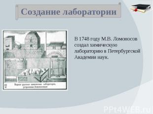 Создание лаборатории В 1748 году М.В. Ломоносов создал химическую лабораторию в